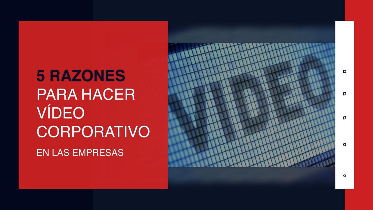 5 razones para hacer video corporativo en las empresas